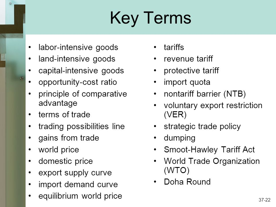 Key Terms labor-intensive goods land-intensive goods capital-intensive goods opportunity-cost ratio principle of comparative advantage terms of trade trading possibilities line gains from trade world price domestic price export supply curve import demand curve equilibrium world price tariffs revenue tariff protective tariff import quota nontariff barrier (NTB) voluntary export restriction (VER) strategic trade policy dumping Smoot-Hawley Tariff Act World Trade Organization (WTO) Doha Round 37-22