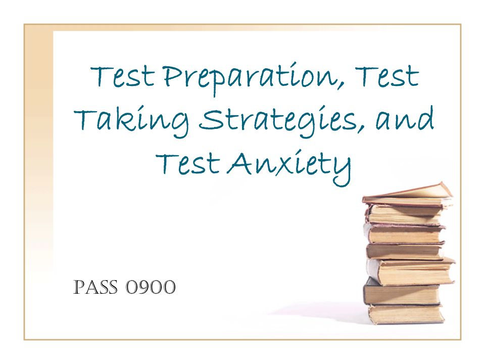 Test Preparation, Test Taking Strategies, and Test Anxiety PASS 0900