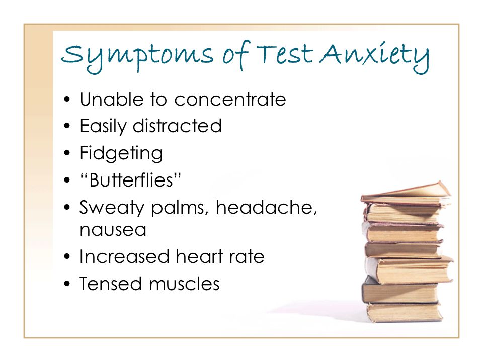 Symptoms of Test Anxiety Unable to concentrate Easily distracted Fidgeting Butterflies Sweaty palms, headache, nausea Increased heart rate Tensed muscles