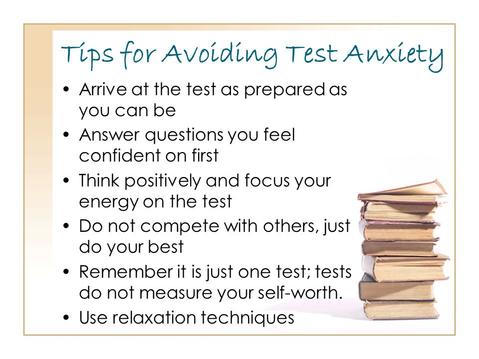 Tips for Avoiding Test Anxiety Arrive at the test as prepared as you can be Answer questions you feel confident on first Think positively and focus your energy on the test Do not compete with others, just do your best Remember it is just one test; tests do not measure your self-worth.