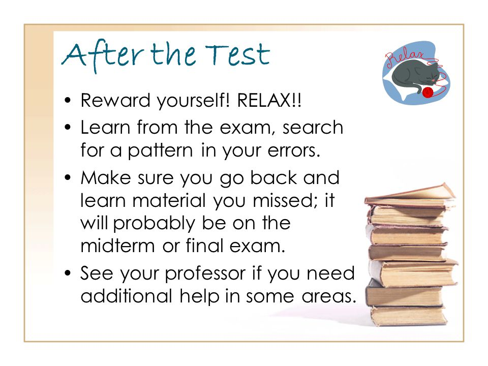 After the Test Reward yourself. RELAX!. Learn from the exam, search for a pattern in your errors.