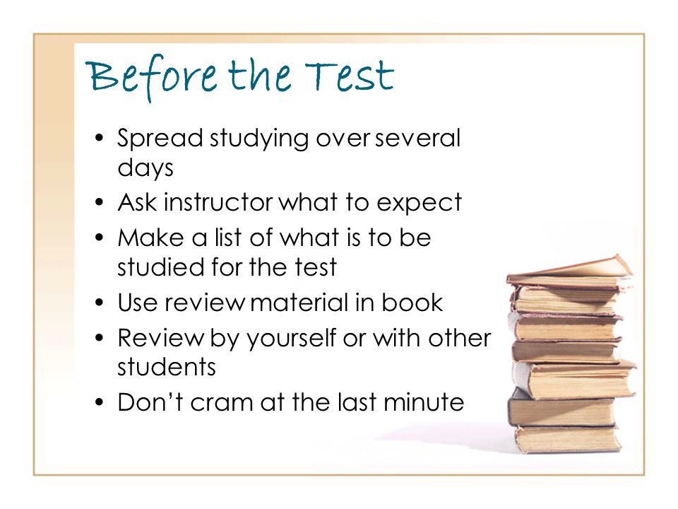 Before the Test Spread studying over several days Ask instructor what to expect Make a list of what is to be studied for the test Use review material in book Review by yourself or with other students Don't cram at the last minute