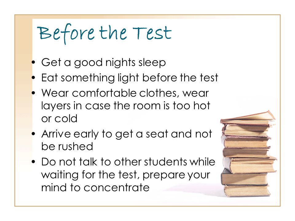 Before the Test Get a good nights sleep Eat something light before the test Wear comfortable clothes, wear layers in case the room is too hot or cold Arrive early to get a seat and not be rushed Do not talk to other students while waiting for the test, prepare your mind to concentrate