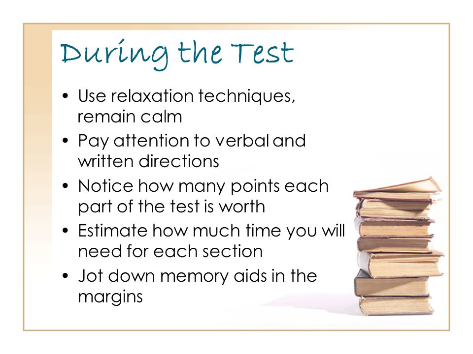During the Test Use relaxation techniques, remain calm Pay attention to verbal and written directions Notice how many points each part of the test is worth Estimate how much time you will need for each section Jot down memory aids in the margins