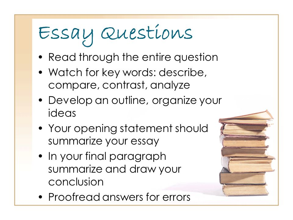 Essay Questions Read through the entire question Watch for key words: describe, compare, contrast, analyze Develop an outline, organize your ideas Your opening statement should summarize your essay In your final paragraph summarize and draw your conclusion Proofread answers for errors