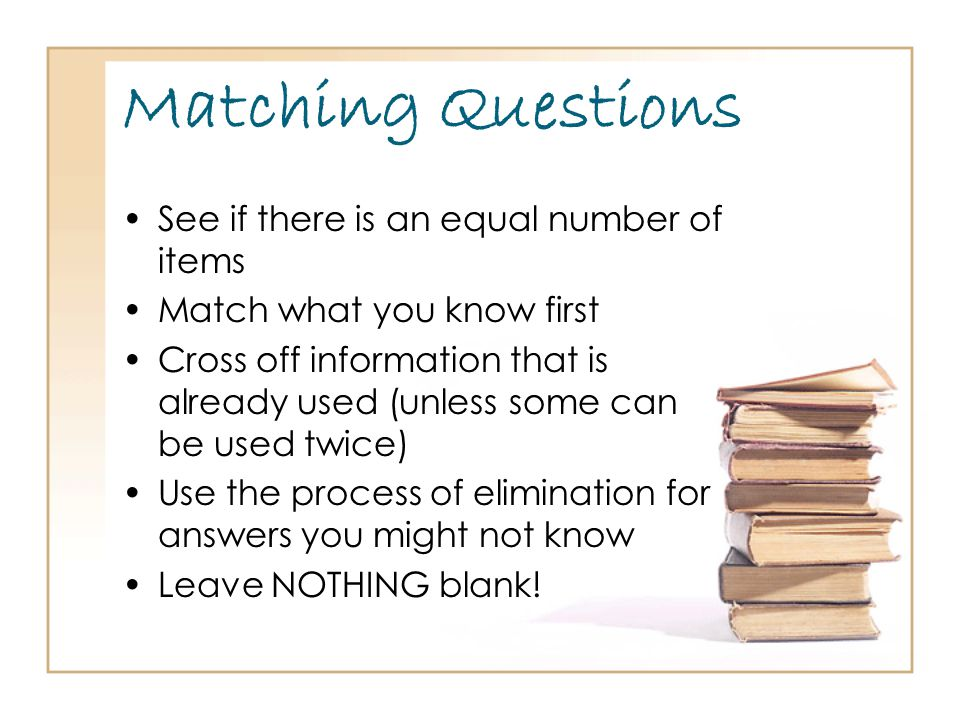 Matching Questions See if there is an equal number of items Match what you know first Cross off information that is already used (unless some can be used twice) Use the process of elimination for answers you might not know Leave NOTHING blank!