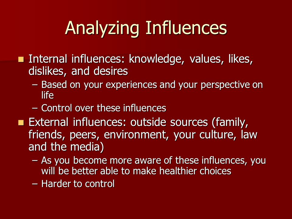 Analyzing Influences Internal influences: knowledge, values, likes, dislikes, and desires Internal influences: knowledge, values, likes, dislikes, and desires –Based on your experiences and your perspective on life –Control over these influences External influences: outside sources (family, friends, peers, environment, your culture, law and the media) External influences: outside sources (family, friends, peers, environment, your culture, law and the media) –As you become more aware of these influences, you will be better able to make healthier choices –Harder to control