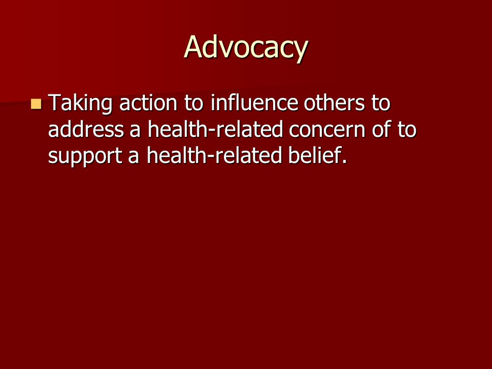Advocacy Taking action to influence others to address a health-related concern of to support a health-related belief.