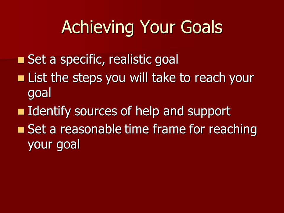 Achieving Your Goals Set a specific, realistic goal Set a specific, realistic goal List the steps you will take to reach your goal List the steps you will take to reach your goal Identify sources of help and support Identify sources of help and support Set a reasonable time frame for reaching your goal Set a reasonable time frame for reaching your goal
