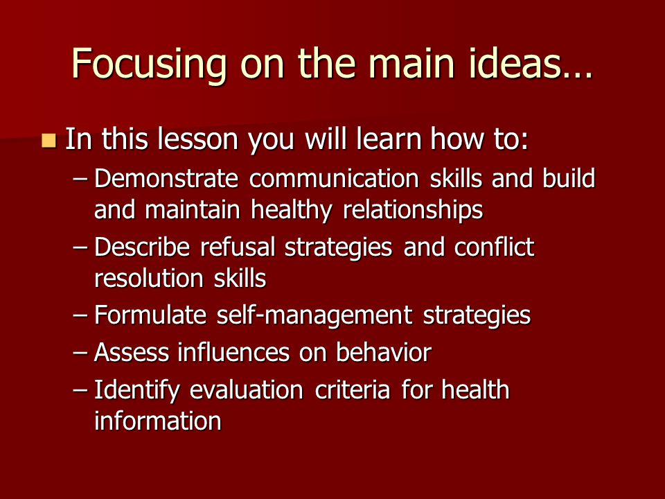 Focusing on the main ideas… In this lesson you will learn how to: In this lesson you will learn how to: –Demonstrate communication skills and build and maintain healthy relationships –Describe refusal strategies and conflict resolution skills –Formulate self-management strategies –Assess influences on behavior –Identify evaluation criteria for health information