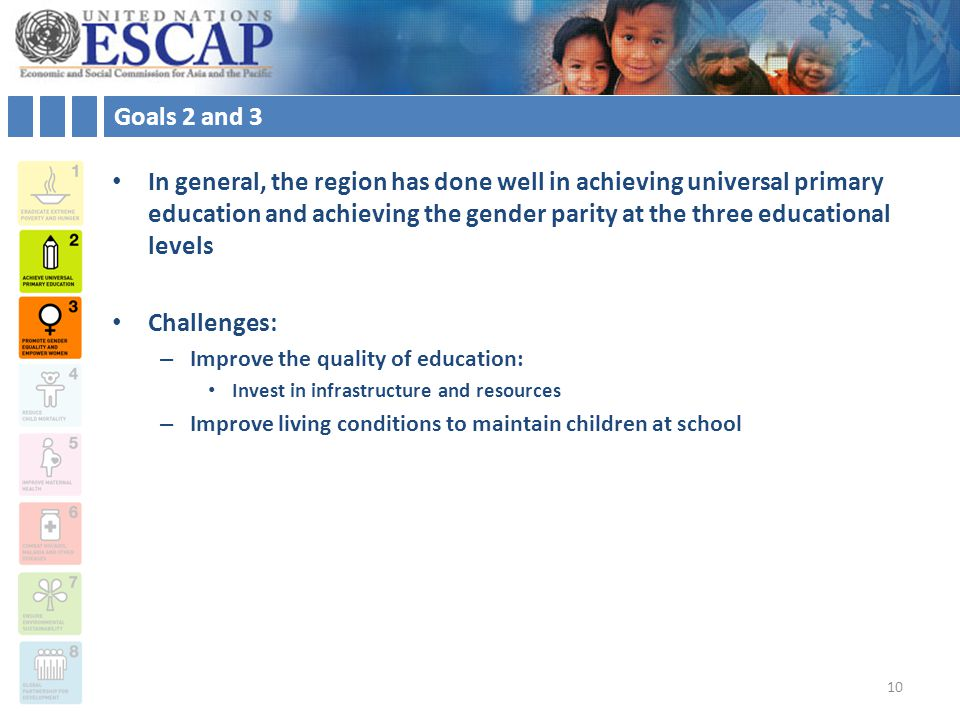 Goals 2 and 3 In general, the region has done well in achieving universal primary education and achieving the gender parity at the three educational levels Challenges: – Improve the quality of education: Invest in infrastructure and resources – Improve living conditions to maintain children at school 10