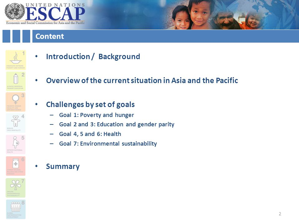 Content Introduction / Background Overview of the current situation in Asia and the Pacific Challenges by set of goals – Goal 1: Poverty and hunger – Goal 2 and 3: Education and gender parity – Goal 4, 5 and 6: Health – Goal 7: Environmental sustainability Summary 2