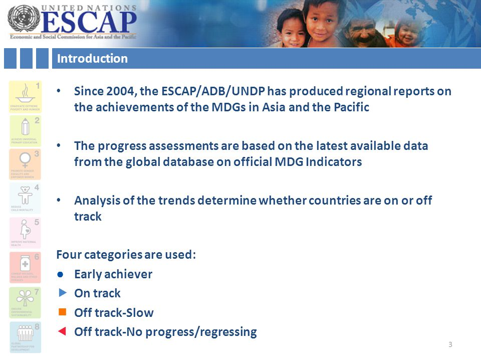 Introduction Since 2004, the ESCAP/ADB/UNDP has produced regional reports on the achievements of the MDGs in Asia and the Pacific The progress assessments are based on the latest available data from the global database on official MDG Indicators Analysis of the trends determine whether countries are on or off track Four categories are used: ●Early achiever  On track  Off track-Slow  Off track-No progress/regressing 3