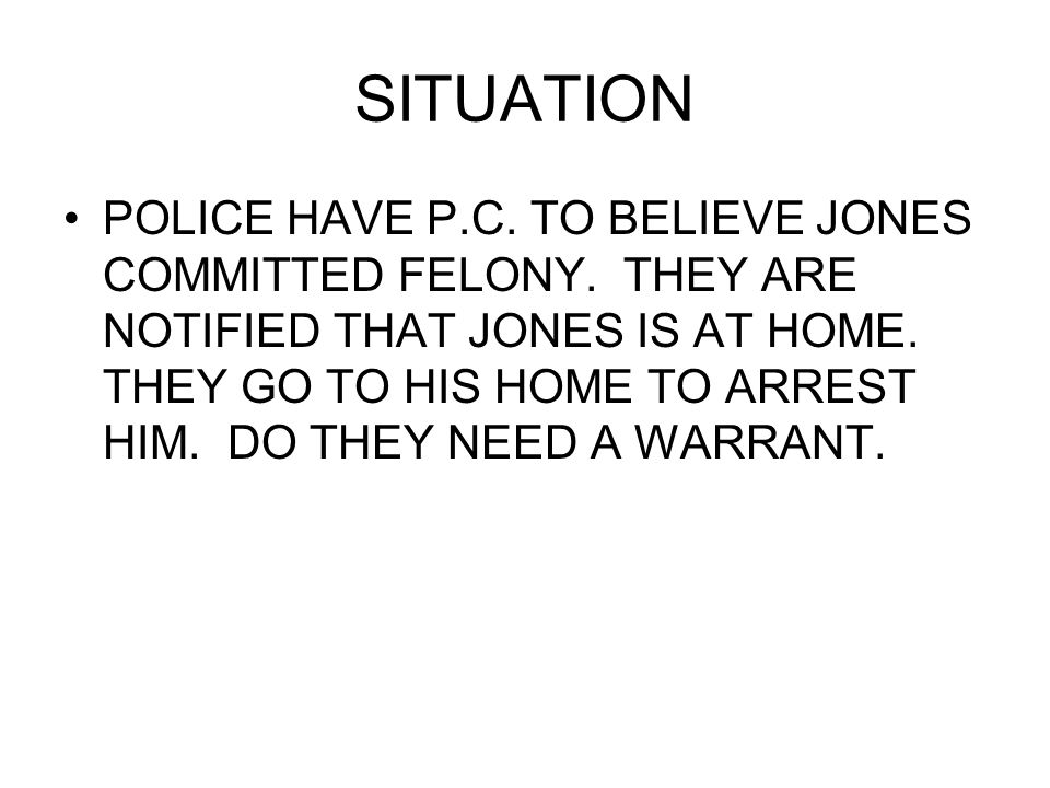 SITUATION POLICE HAVE P.C. TO BELIEVE JONES COMMITTED FELONY.