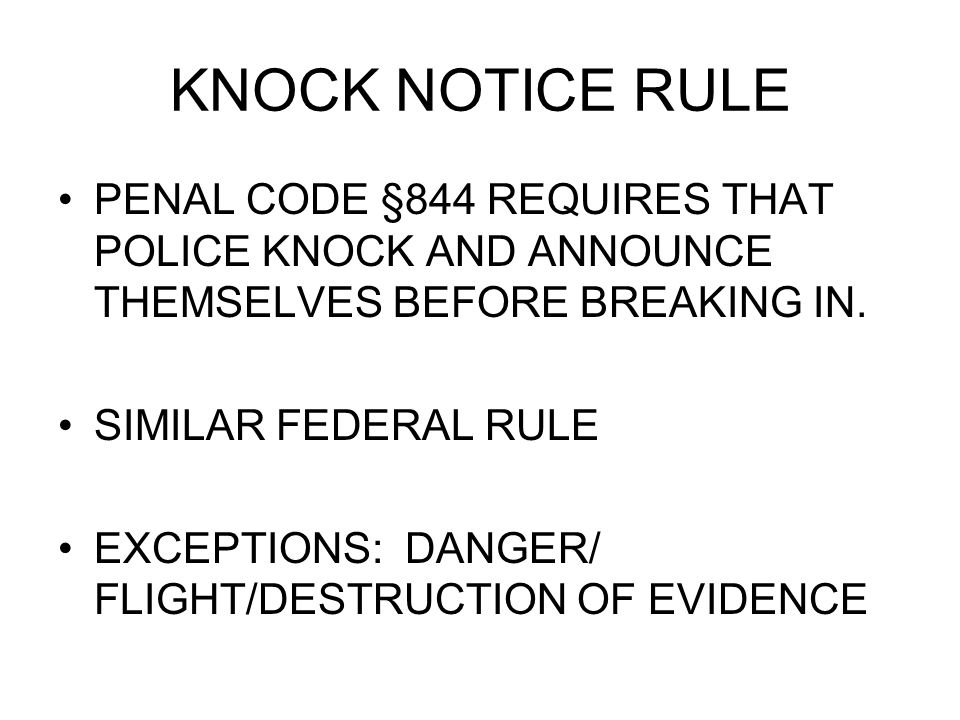 KNOCK NOTICE RULE PENAL CODE §844 REQUIRES THAT POLICE KNOCK AND ANNOUNCE THEMSELVES BEFORE BREAKING IN.
