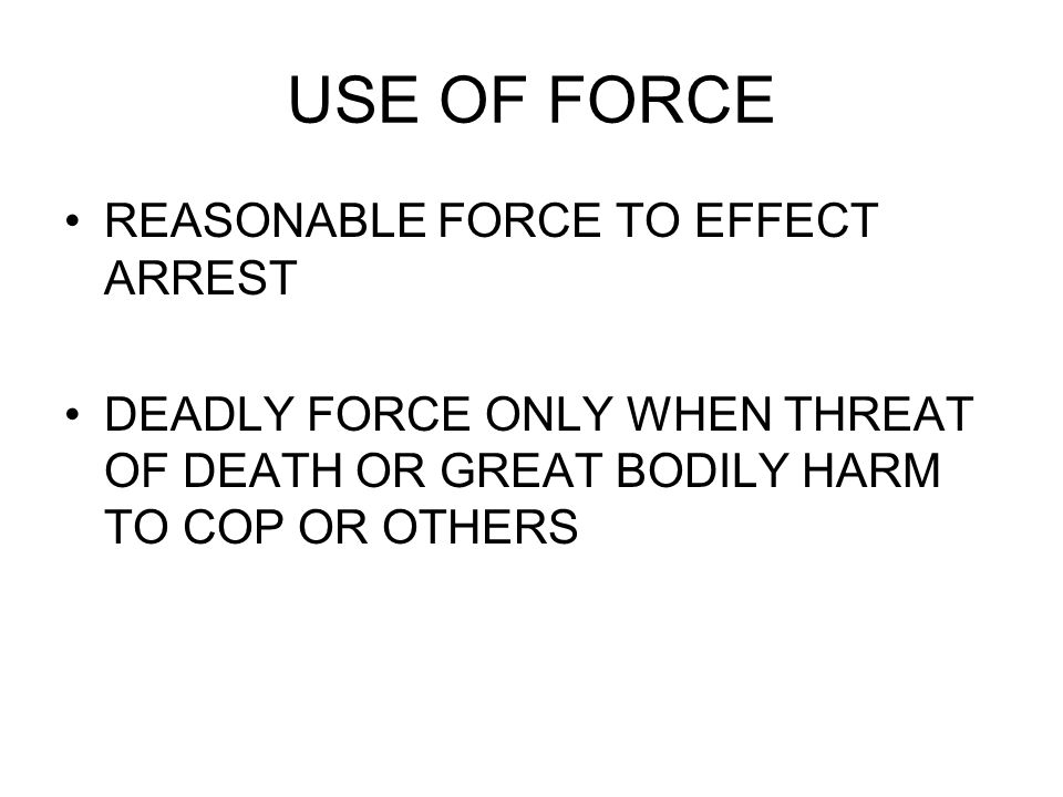 USE OF FORCE REASONABLE FORCE TO EFFECT ARREST DEADLY FORCE ONLY WHEN THREAT OF DEATH OR GREAT BODILY HARM TO COP OR OTHERS