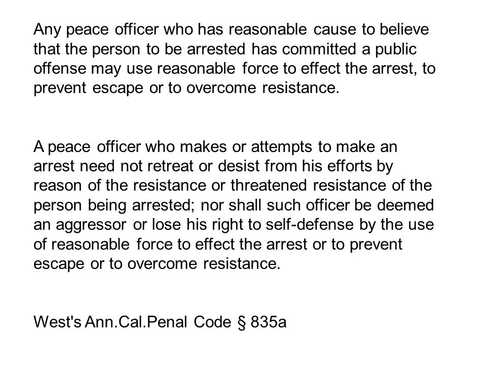 Any peace officer who has reasonable cause to believe that the person to be arrested has committed a public offense may use reasonable force to effect the arrest, to prevent escape or to overcome resistance.