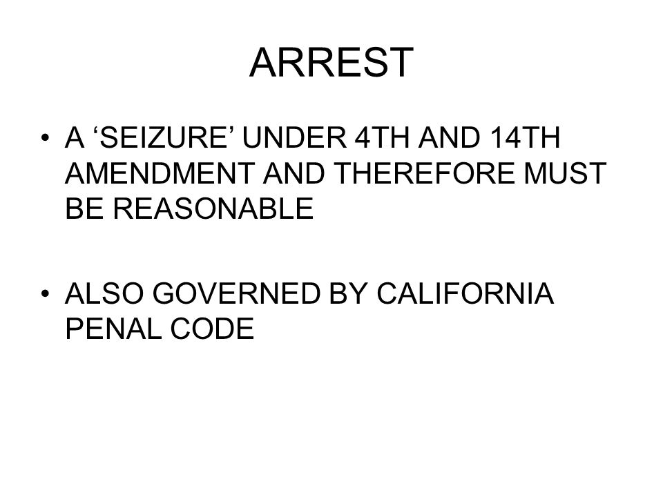 ARREST A 'SEIZURE' UNDER 4TH AND 14TH AMENDMENT AND THEREFORE MUST BE REASONABLE ALSO GOVERNED BY CALIFORNIA PENAL CODE