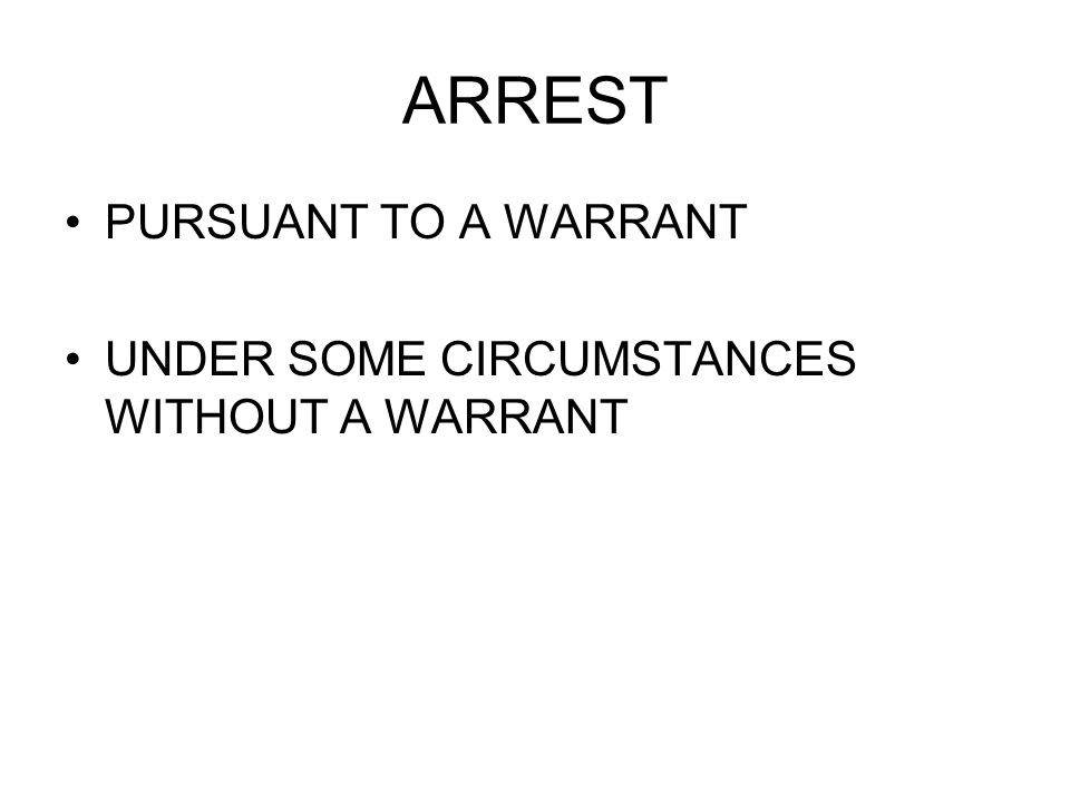 ARREST PURSUANT TO A WARRANT UNDER SOME CIRCUMSTANCES WITHOUT A WARRANT