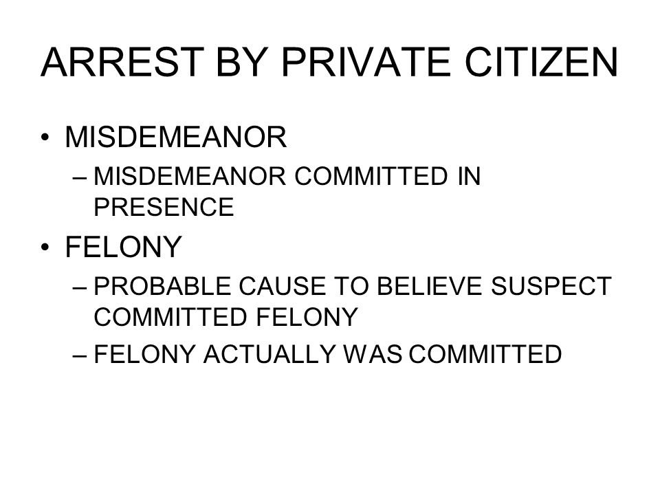 ARREST BY PRIVATE CITIZEN MISDEMEANOR –MISDEMEANOR COMMITTED IN PRESENCE FELONY –PROBABLE CAUSE TO BELIEVE SUSPECT COMMITTED FELONY –FELONY ACTUALLY WAS COMMITTED