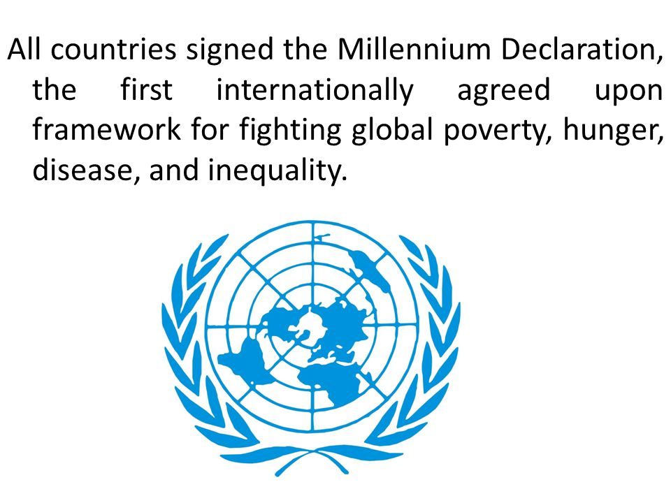 All countries signed the Millennium Declaration, the first internationally agreed upon framework for fighting global poverty, hunger, disease, and inequality.