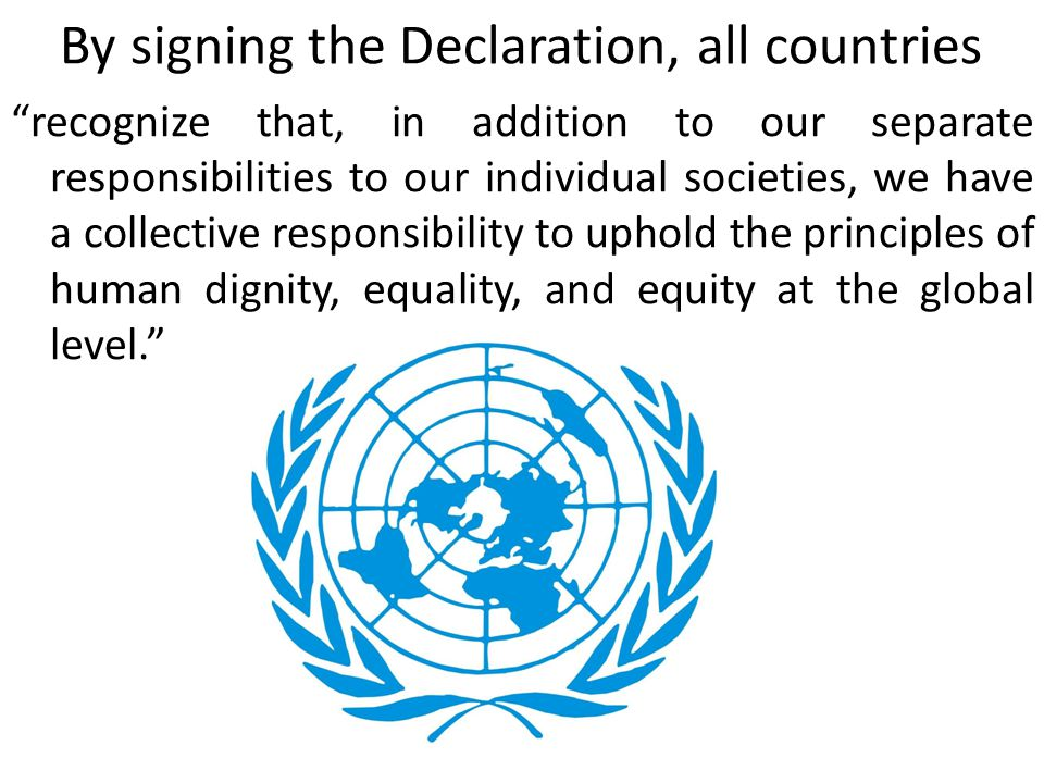 By signing the Declaration, all countries recognize that, in addition to our separate responsibilities to our individual societies, we have a collective responsibility to uphold the principles of human dignity, equality, and equity at the global level.