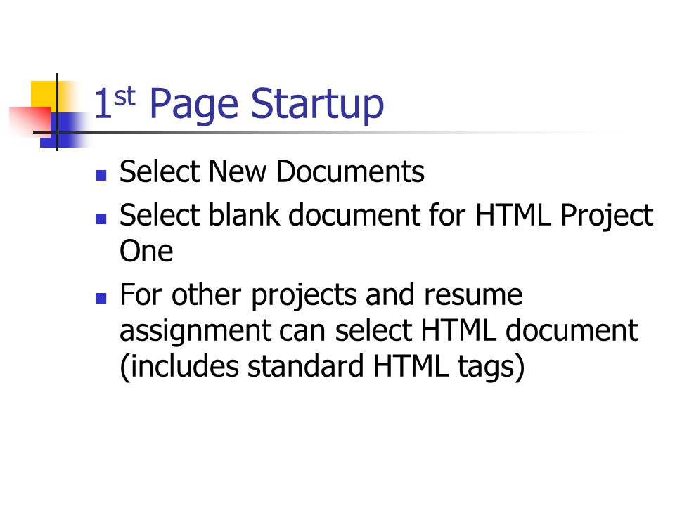 1 st Page Startup Select New Documents Select blank document for HTML Project One For other projects and resume assignment can select HTML document (includes standard HTML tags)