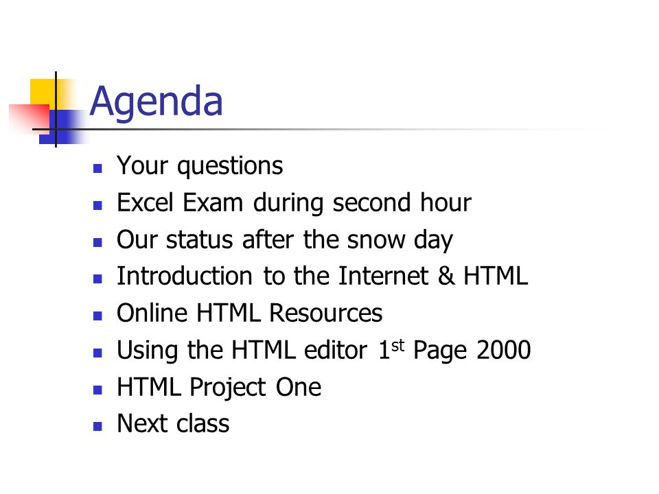 Agenda Your questions Excel Exam during second hour Our status after the snow day Introduction to the Internet & HTML Online HTML Resources Using the HTML editor 1 st Page 2000 HTML Project One Next class