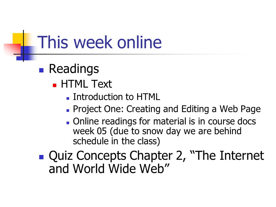This week online Readings HTML Text Introduction to HTML Project One: Creating and Editing a Web Page Online readings for material is in course docs week 05 (due to snow day we are behind schedule in the class) Quiz Concepts Chapter 2, The Internet and World Wide Web
