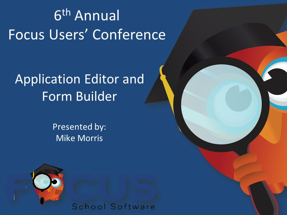 6 th Annual Focus Users' Conference Application Editor and Form Builder Presented by: Mike Morris