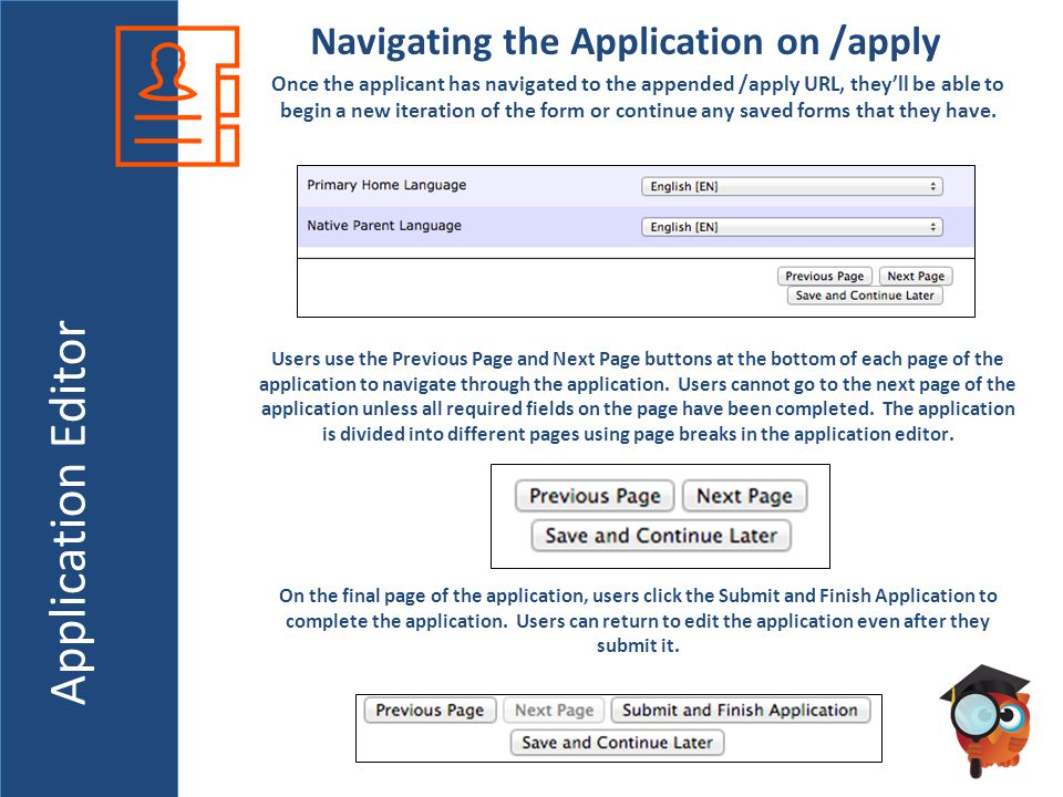 Application Editor Navigating the Application on /apply Once the applicant has navigated to the appended /apply URL, they'll be able to begin a new iteration of the form or continue any saved forms that they have.