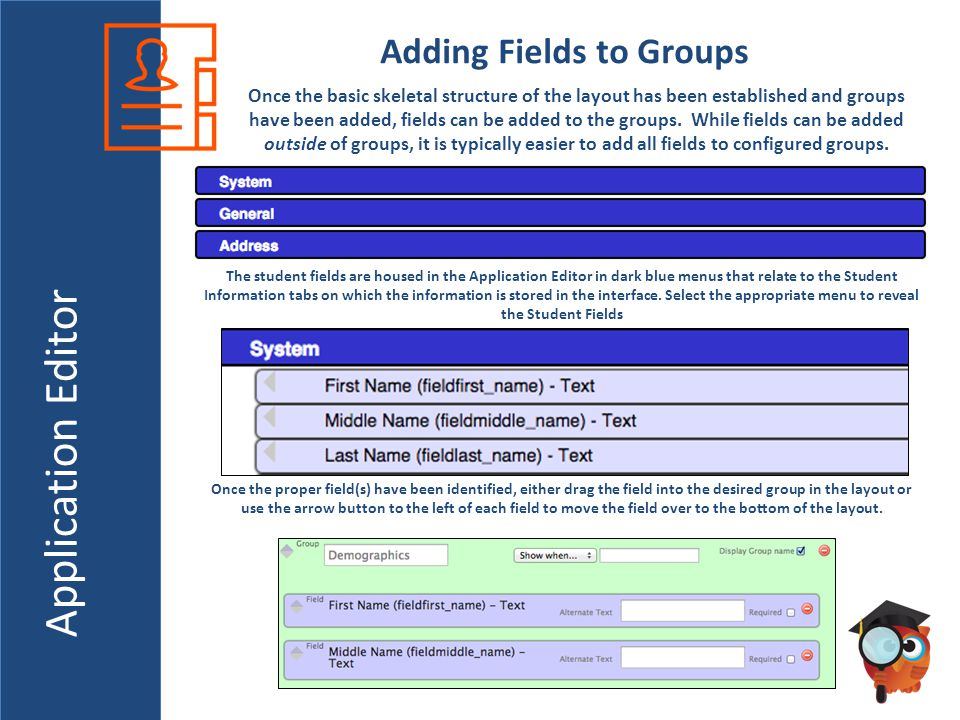 Application Editor Adding Fields to Groups Once the basic skeletal structure of the layout has been established and groups have been added, fields can be added to the groups.