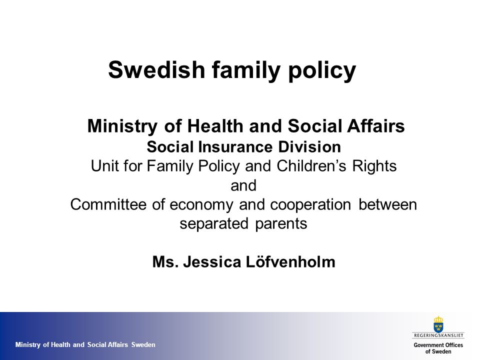 Ministry of Health and Social Affairs Sweden Swedish family policy Ministry of Health and Social Affairs Social Insurance Division Unit for Family Policy and Children's Rights and Committee of economy and cooperation between separated parents Ms.