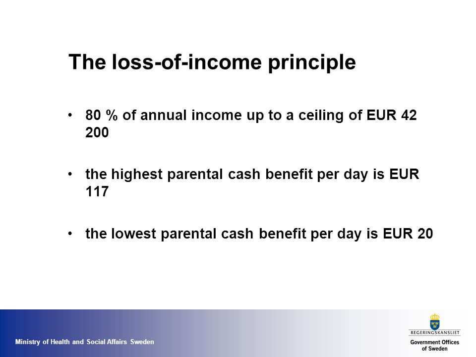 Ministry of Health and Social Affairs Sweden The loss-of-income principle 80 % of annual income up to a ceiling of EUR the highest parental cash benefit per day is EUR 117 the lowest parental cash benefit per day is EUR 20