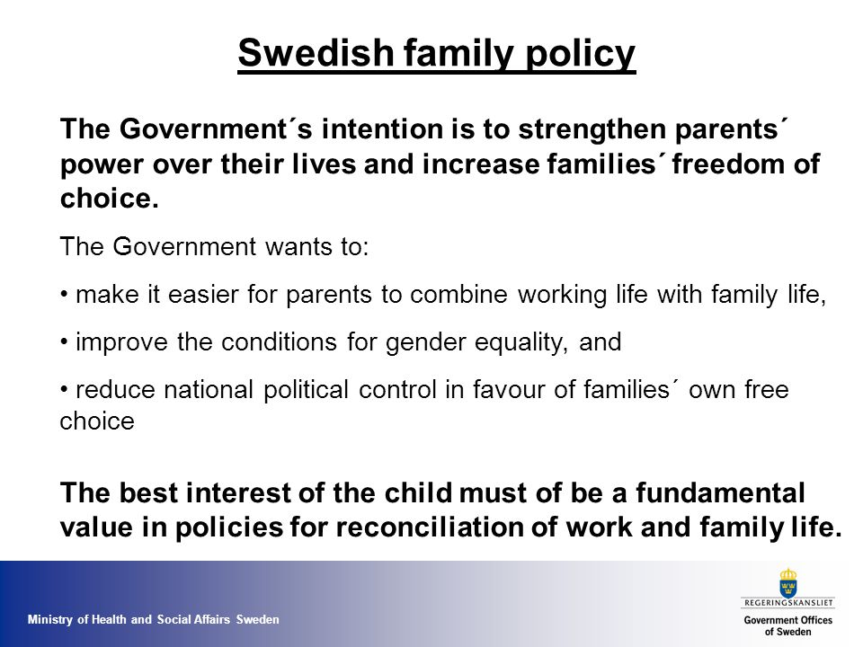 Ministry of Health and Social Affairs Sweden Swedish family policy The Government´s intention is to strengthen parents´ power over their lives and increase families´ freedom of choice.
