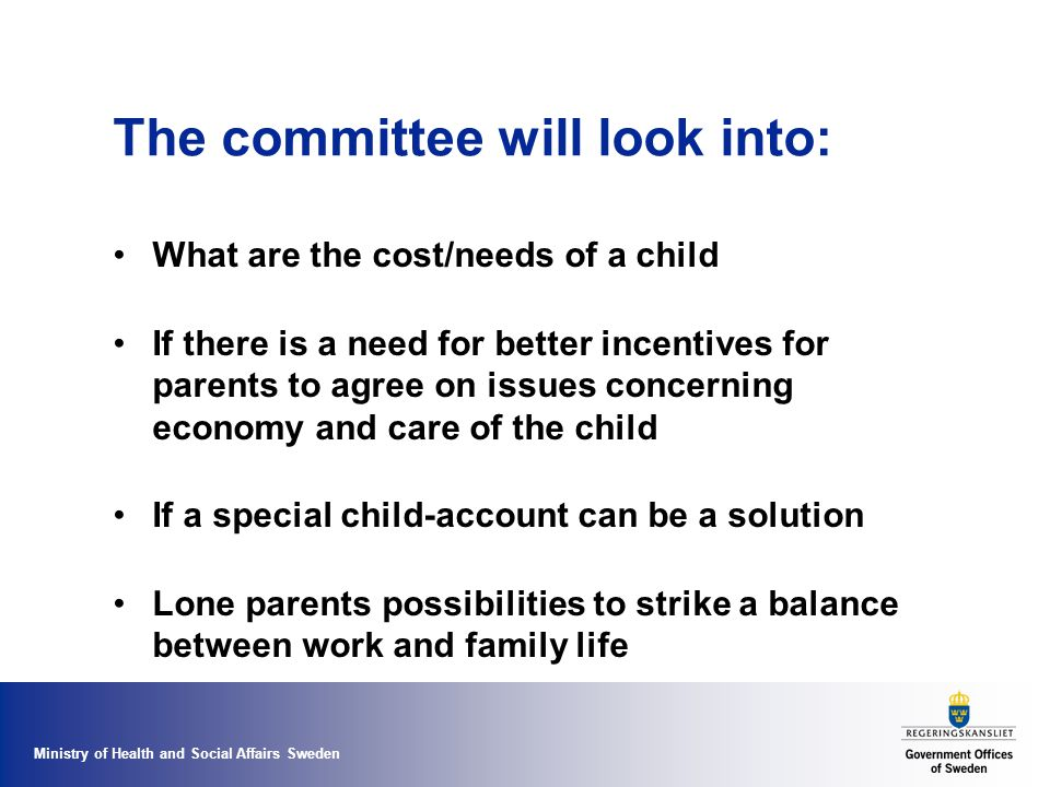 Ministry of Health and Social Affairs Sweden The committee will look into: What are the cost/needs of a child If there is a need for better incentives for parents to agree on issues concerning economy and care of the child If a special child-account can be a solution Lone parents possibilities to strike a balance between work and family life