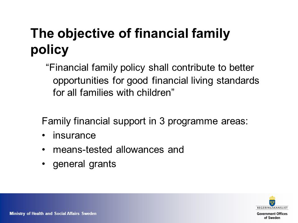 Ministry of Health and Social Affairs Sweden The objective of financial family policy Financial family policy shall contribute to better opportunities for good financial living standards for all families with children Family financial support in 3 programme areas: insurance means-tested allowances and general grants