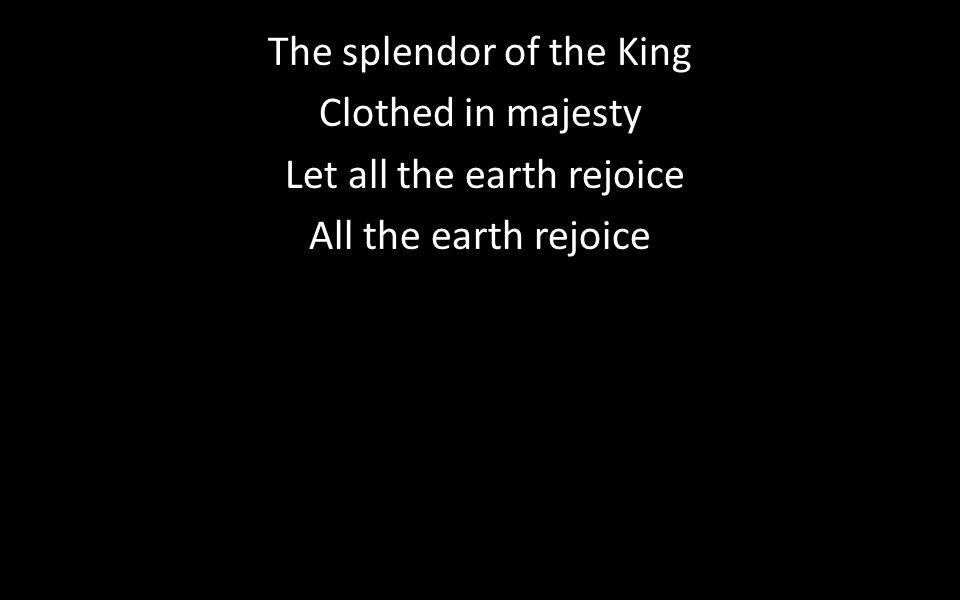 The splendor of the King Clothed in majesty Let all the earth rejoice All the earth rejoice