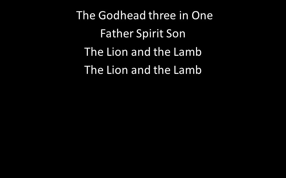The Godhead three in One Father Spirit Son The Lion and the Lamb