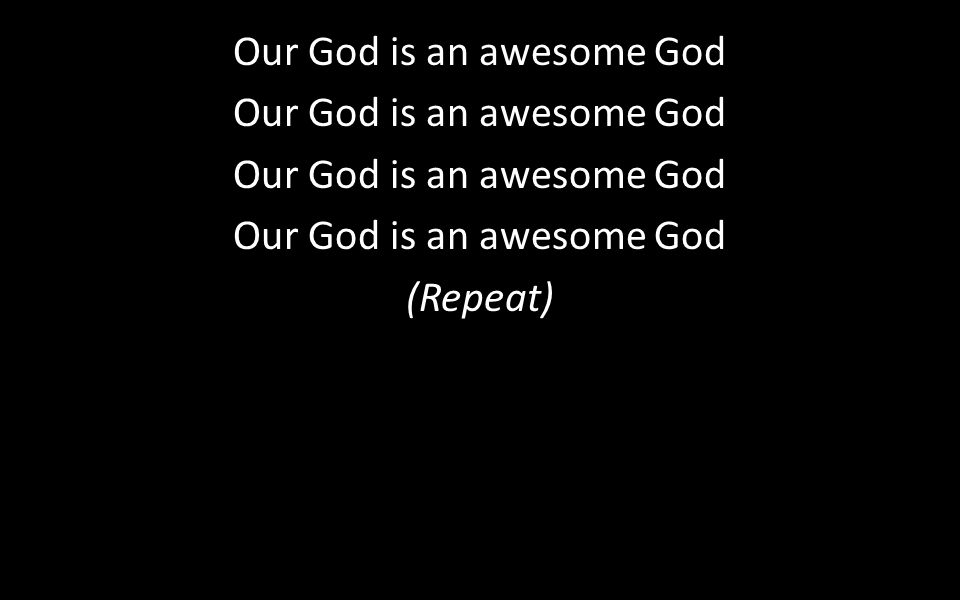 Our God is an awesome God (Repeat)