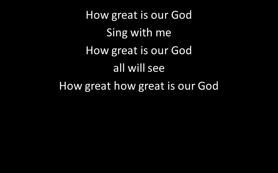 How great is our God Sing with me How great is our God all will see How great how great is our God