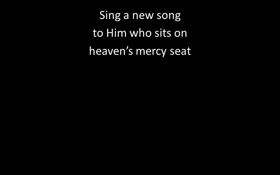 Sing a new song to Him who sits on heaven's mercy seat