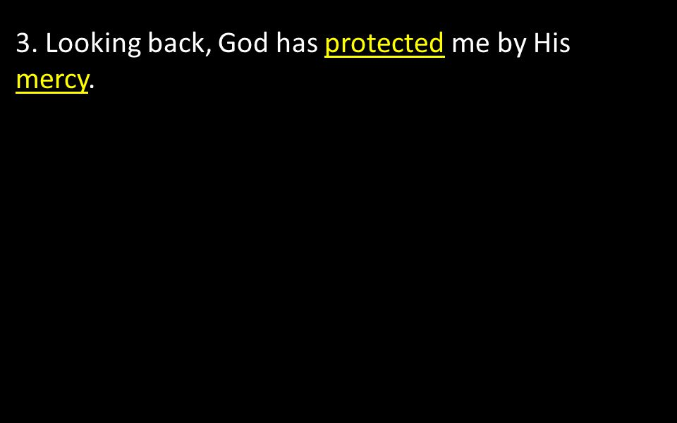 3. Looking back, God has protected me by His mercy.