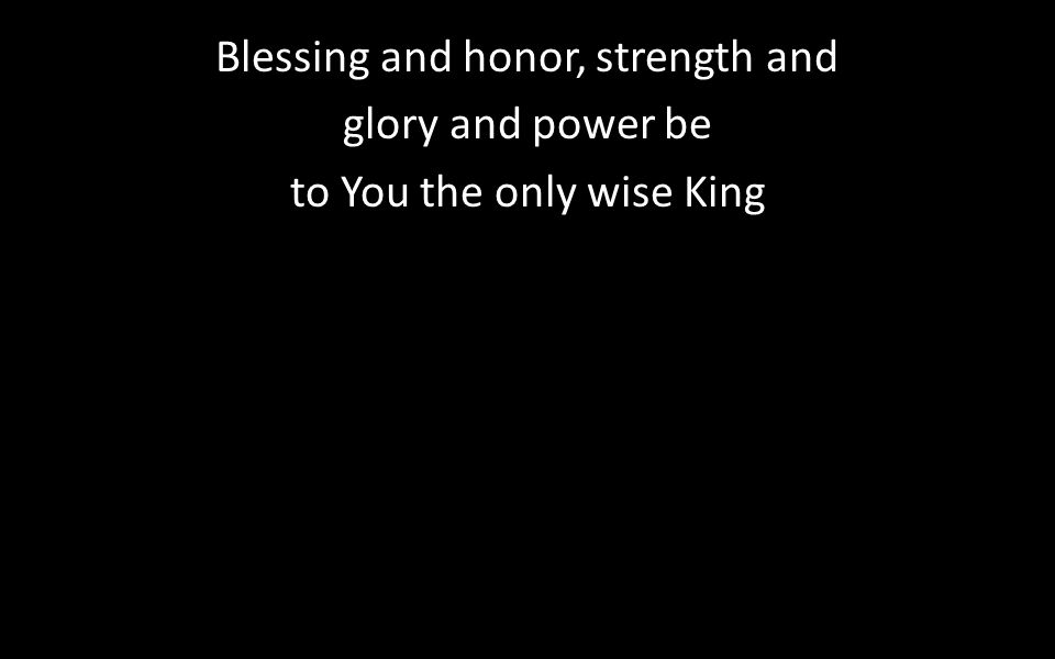 Blessing and honor, strength and glory and power be to You the only wise King