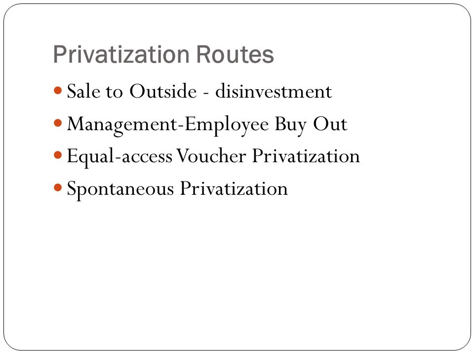 Privatization Routes Sale to Outside - disinvestment Management-Employee Buy Out Equal-access Voucher Privatization Spontaneous Privatization