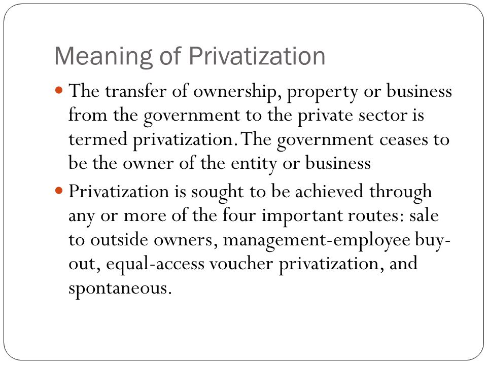 Meaning of Privatization The transfer of ownership, property or business from the government to the private sector is termed privatization.