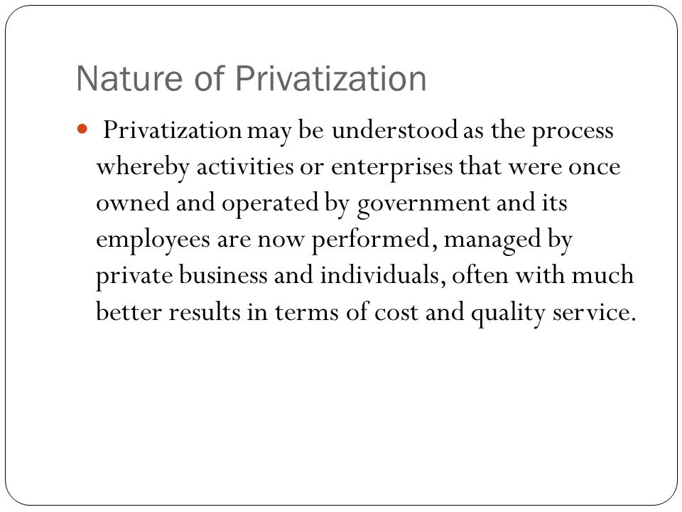 Nature of Privatization Privatization may be understood as the process whereby activities or enterprises that were once owned and operated by government and its employees are now performed, managed by private business and individuals, often with much better results in terms of cost and quality service.