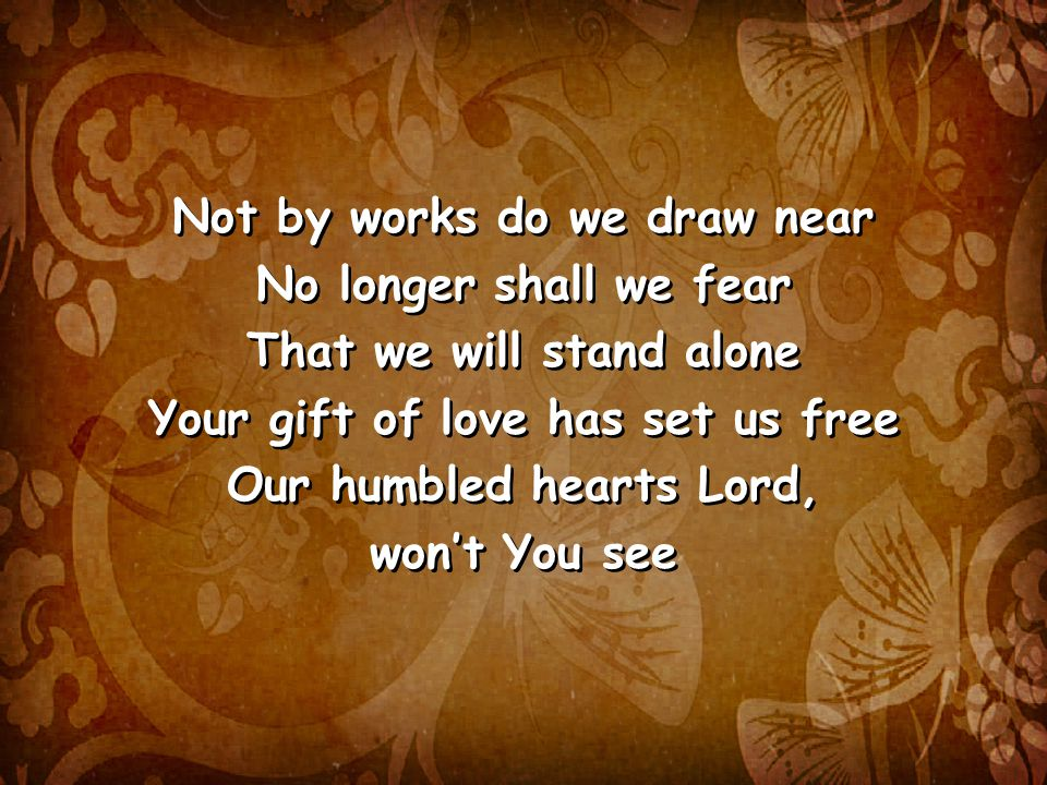Not by works do we draw near No longer shall we fear That we will stand alone Your gift of love has set us free Our humbled hearts Lord, won't You see Not by works do we draw near No longer shall we fear That we will stand alone Your gift of love has set us free Our humbled hearts Lord, won't You see