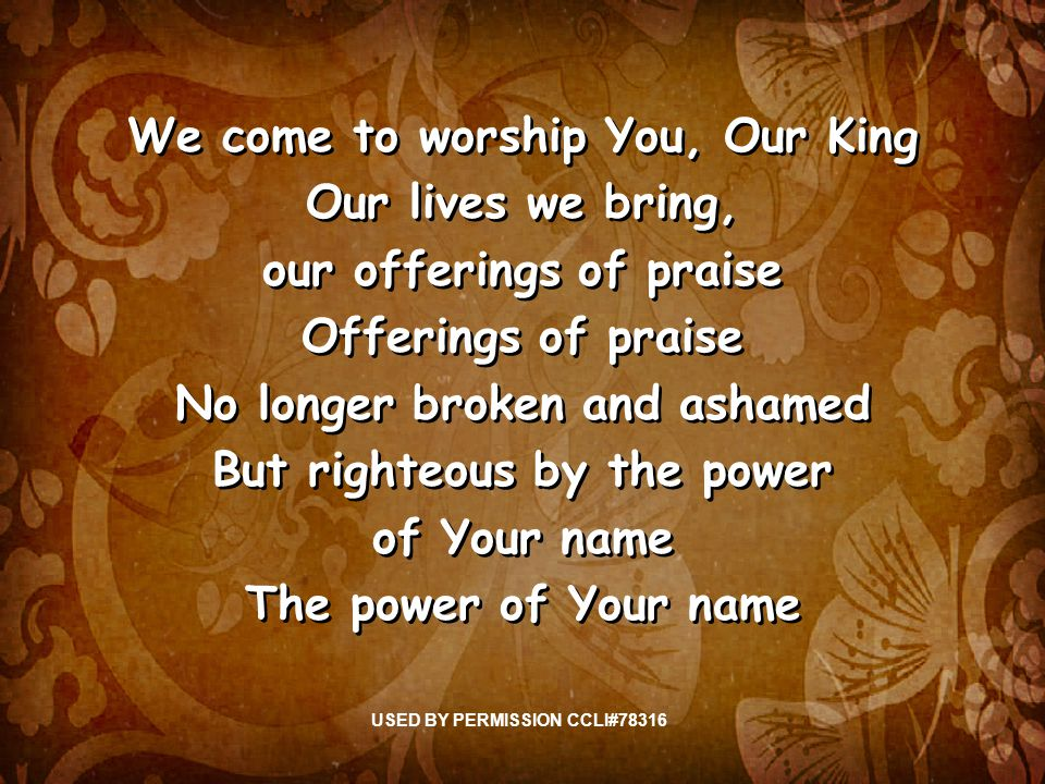 We come to worship You, Our King Our lives we bring, our offerings of praise Offerings of praise No longer broken and ashamed But righteous by the power of Your name The power of Your name We come to worship You, Our King Our lives we bring, our offerings of praise Offerings of praise No longer broken and ashamed But righteous by the power of Your name The power of Your name USED BY PERMISSION CCLI#78316