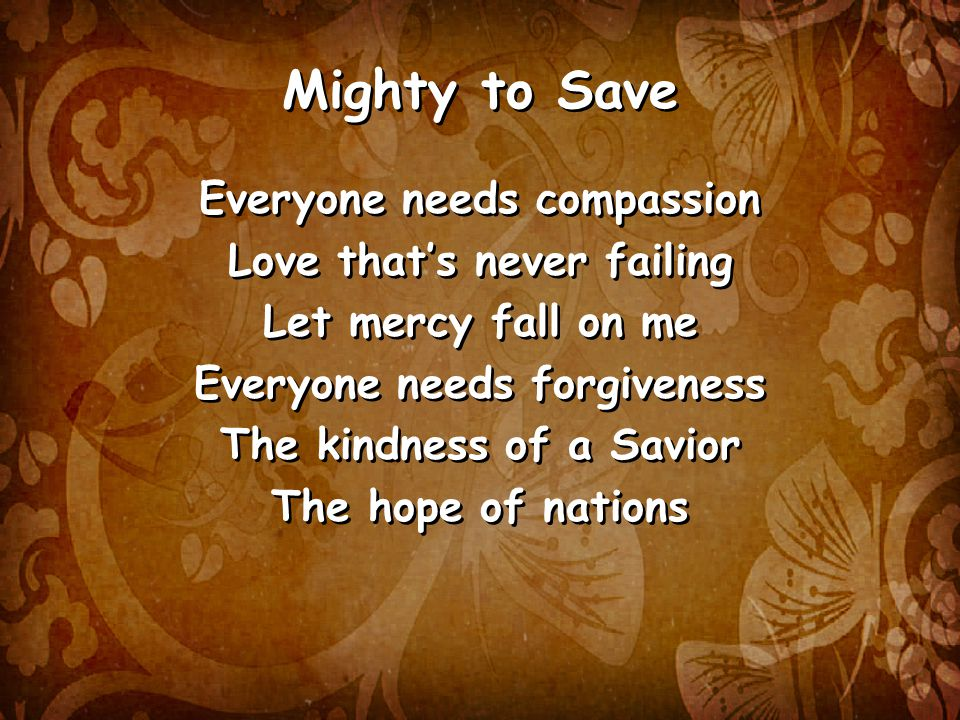 Mighty to Save Everyone needs compassion Love that's never failing Let mercy fall on me Everyone needs forgiveness The kindness of a Savior The hope of nations Everyone needs compassion Love that's never failing Let mercy fall on me Everyone needs forgiveness The kindness of a Savior The hope of nations